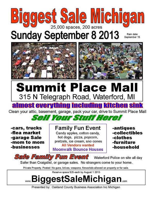 . Biggest Sale Michigan and Biggest Classic Car Show to be held at the former Summit Place Mall, on the northwest corner of Telegraph and Elizabeth Lake roads in Waterford. The cost to rent a space for this swap meet/garage sale/mom to mom sale is $25. Moonwalk bounce house available for attendees. Show runs from 9 a.m.-5 p.m. Waterford Police on site all day. No one allowed on property before 7 a.m. Sept. 8. at the mall at 315 N, Telegraph Road, Waterford. The show�s rain date is Sept. 15. Visit www.biggestsalemichg.com to sign up.  Call 248-599-2461.